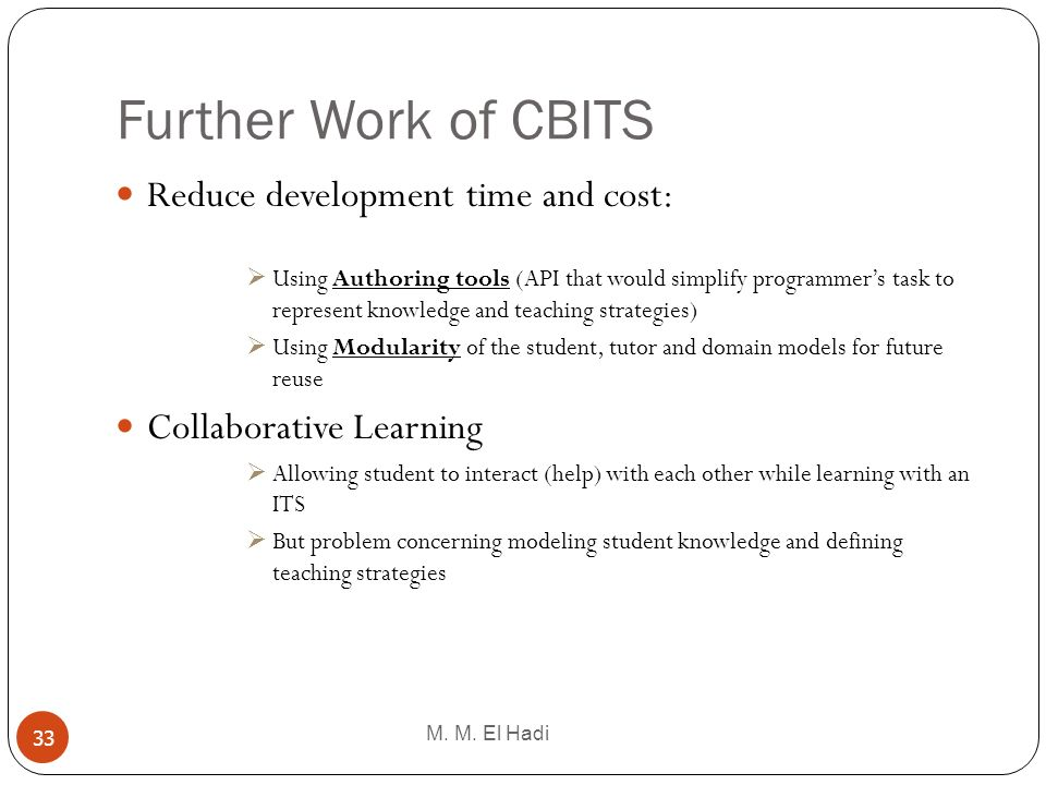 Further Work of CBITS M. M. El Hadi 33 Reduce development time and cost: Using Authoring tools (API that would simplify programmers task to represent
