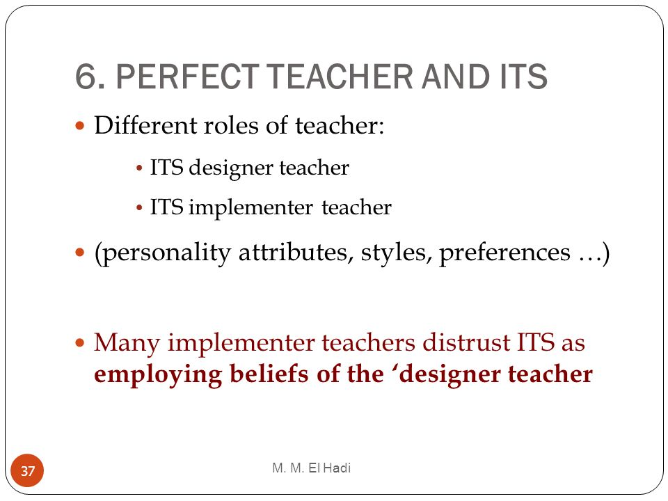 6. PERFECT TEACHER AND ITS M. M. El Hadi 37 Different roles of teacher: ITS designer teacher ITS implementer teacher (personality attributes, styles,