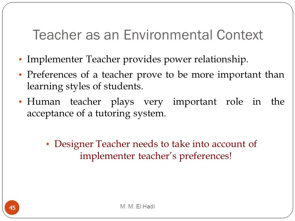 Teacher as an Environmental Context M. M. El Hadi 45 Implementer Teacher provides power relationship. Preferences of a teacher prove to be more import