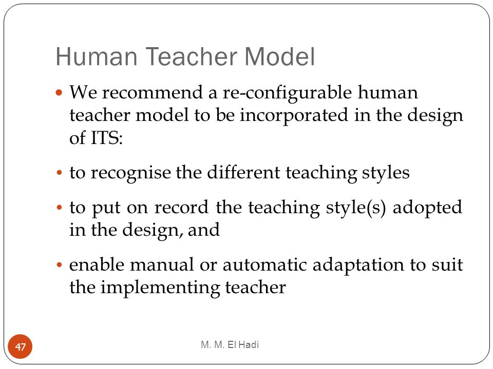 Human Teacher Model M. M. El Hadi 47 We recommend a re-configurable human teacher model to be incorporated in the design of ITS: to recognise the diff