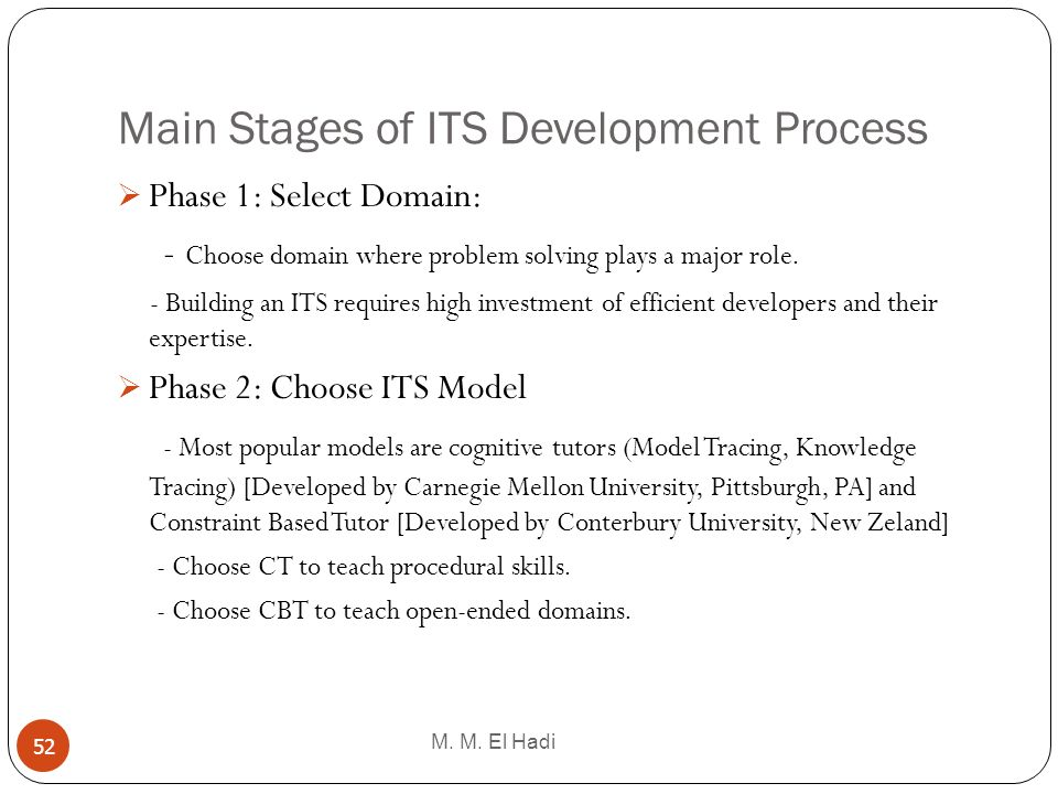 Main Stages of ITS Development Process M. M. El Hadi 52 Phase 1: Select Domain: - Choose domain where problem solving plays a major role. - Building a