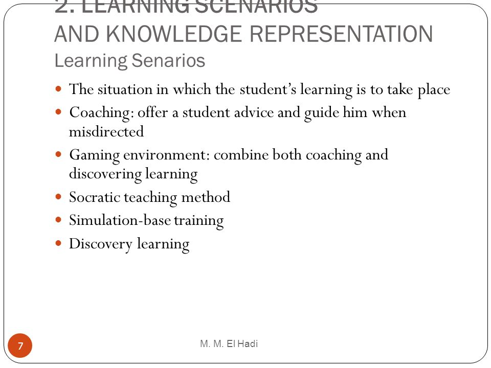 2. LEARNING SCENARIOS AND KNOWLEDGE REPRESENTATION Learning Senarios M. M. El Hadi 7 The situation in which the students learning is to take place Coa