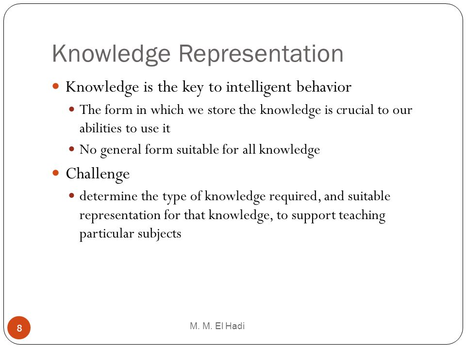 Knowledge Representation M. M. El Hadi 8 Knowledge is the key to intelligent behavior The form in which we store the knowledge is crucial to our abili