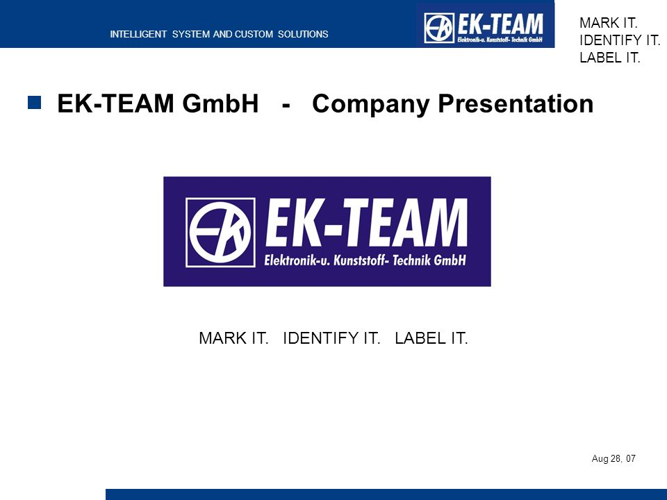 INTELLIGENT SYSTEM AND CUSTOM SOLUTIONS MARK IT. IDENTIFY IT. LABEL IT. EK-TEAM GmbH - Company Presentation MARK IT. IDENTIFY IT. LABEL IT. Aug 28, 07