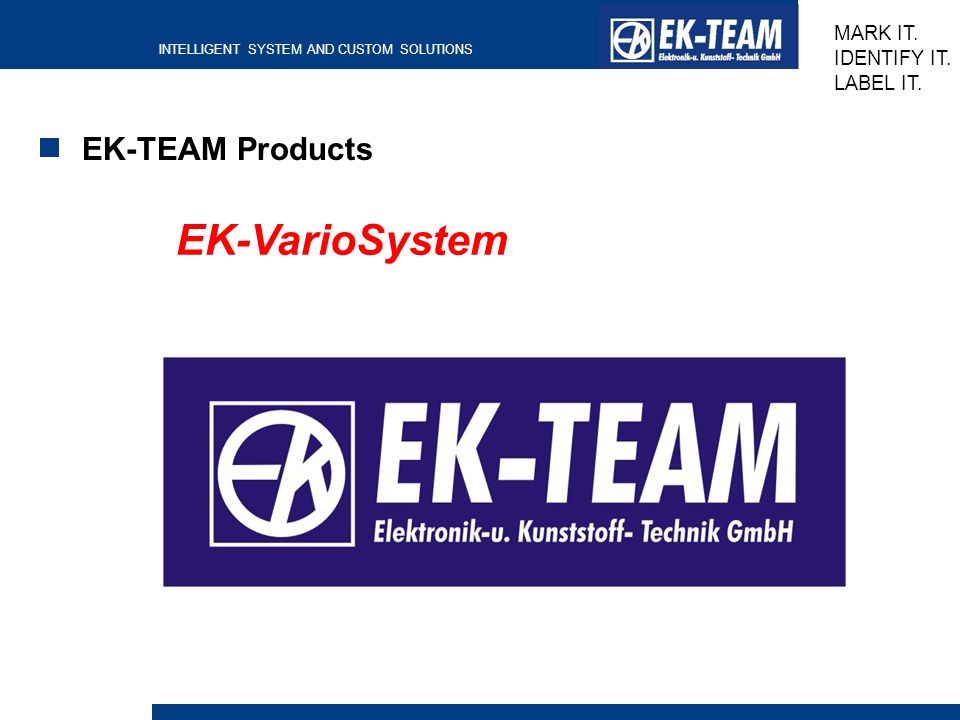 INTELLIGENT SYSTEM AND CUSTOM SOLUTIONS MARK IT. IDENTIFY IT. LABEL IT. EK-TEAM Products EK-VarioSystem