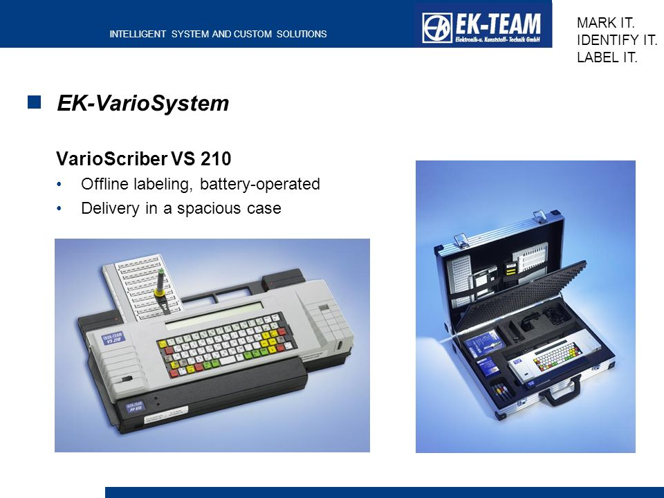 INTELLIGENT SYSTEM AND CUSTOM SOLUTIONS MARK IT. IDENTIFY IT. LABEL IT. EK-VarioSystem VarioScriber VS 210 Offline labeling, battery-operated Delivery