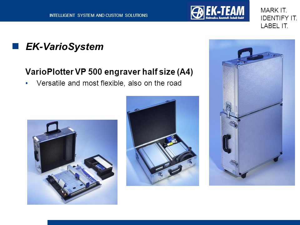 INTELLIGENT SYSTEM AND CUSTOM SOLUTIONS MARK IT. IDENTIFY IT. LABEL IT. EK-VarioSystem VarioPlotter VP 500 engraver half size (A4) Versatile and most