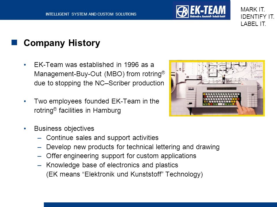 INTELLIGENT SYSTEM AND CUSTOM SOLUTIONS MARK IT. IDENTIFY IT. LABEL IT. Company History EK-Team was established in 1996 as a Management-Buy-Out (MBO)