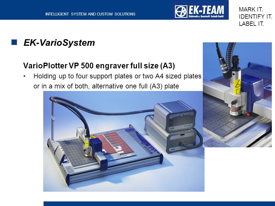 INTELLIGENT SYSTEM AND CUSTOM SOLUTIONS MARK IT. IDENTIFY IT. LABEL IT. EK-VarioSystem VarioPlotter VP 500 engraver full size (A3) Holding up to four
