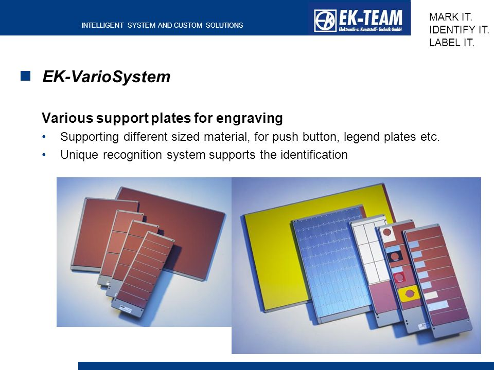 INTELLIGENT SYSTEM AND CUSTOM SOLUTIONS MARK IT. IDENTIFY IT. LABEL IT. EK-VarioSystem Various support plates for engraving Supporting different sized