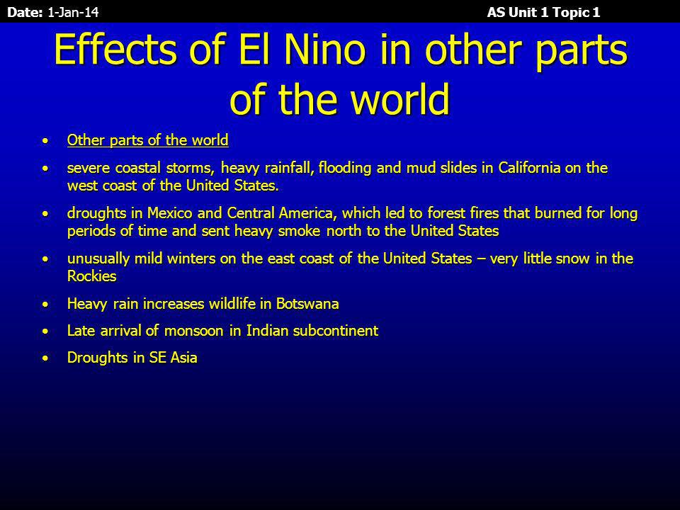 Date: 1-Jan-14 AS Unit 1 Topic 1 Examples of El Nino – , 1986, , Examples of El Nino – , 1986, , Effects of El NinoEffects of El Nino Change of weather around the worldChange of weather around the world The very strong El Niño of caused:The very strong El Niño of caused: South AmericaSouth America High evaporation and precipitation – For each of 12 days in early March Peru got 6 months of normal rain.