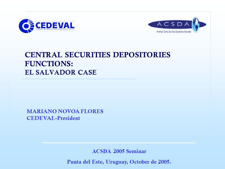 CENTRAL SECURITIES DEPOSITORIES FUNCTIONS: EL SALVADOR CASE ACSDA 2005 Seminar Punta del Este, Uruguay, October de 2005.