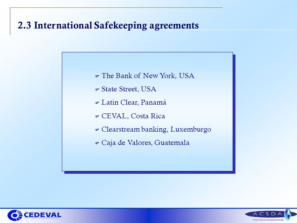 2.3 International Safekeeping agreements F The Bank of New York, USA F State Street, USA F Latin Clear, Panamá F CEVAL, Costa Rica F Clearstream banking, Luxemburgo F Caja de Valores, Guatemala