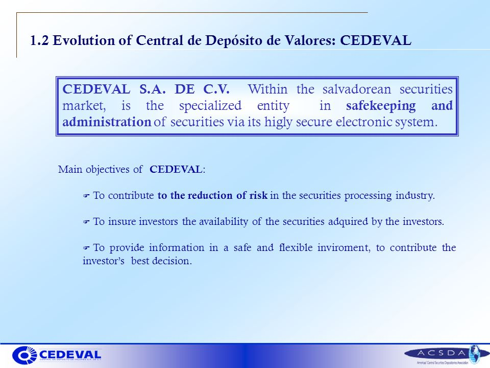 1.2 Evolution of Central de Depósito de Valores: CEDEVAL Main objectives of CEDEVAL : F To contribute to the reduction of risk in the securities processing industry.