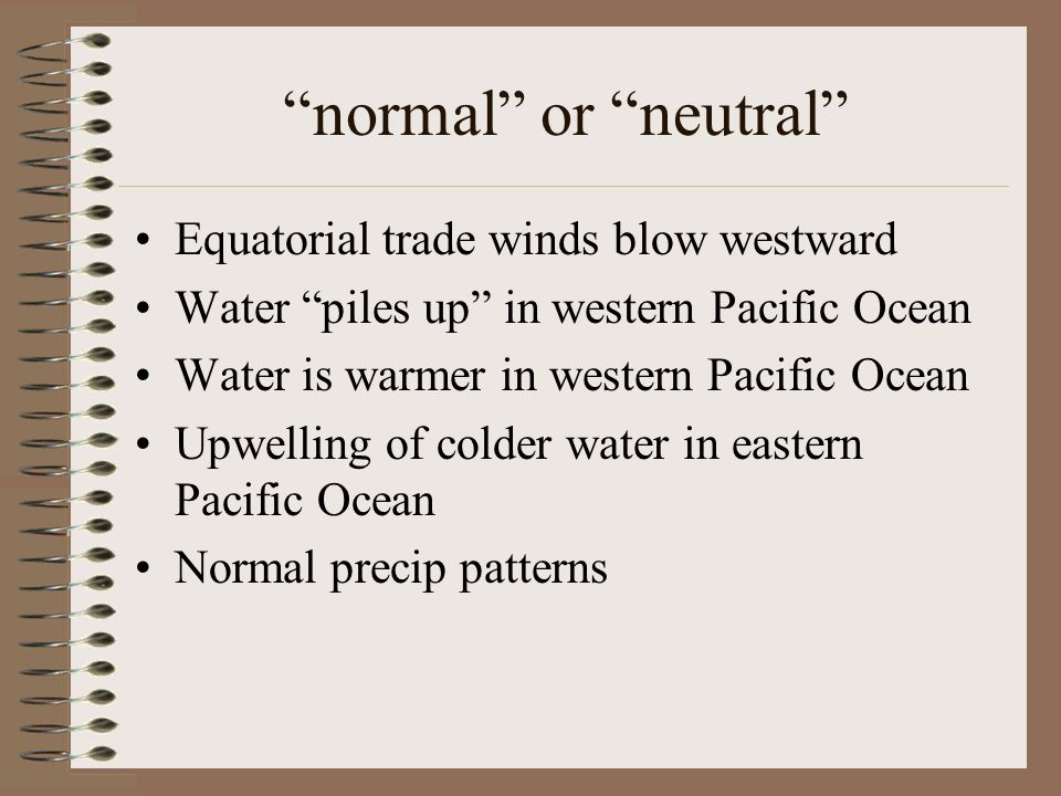 normal or neutral Equatorial trade winds blow westward Water piles up in western Pacific Ocean Water is warmer in western Pacific Ocean Upwelling of c