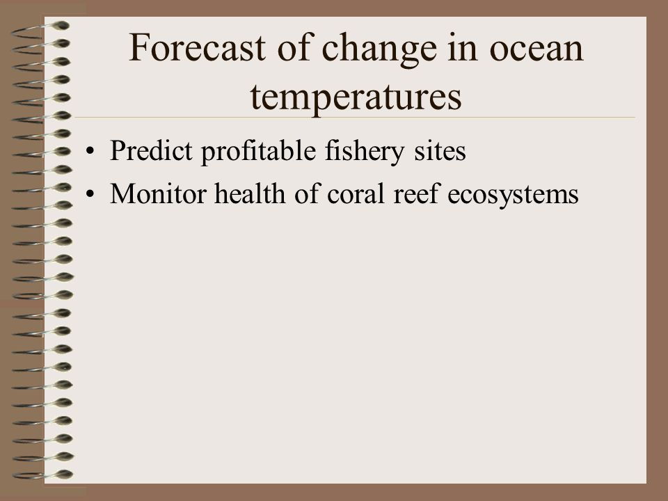 Forecast of change in ocean temperatures Predict profitable fishery sites Monitor health of coral reef ecosystems