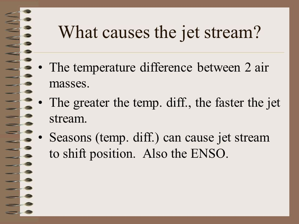 What causes the jet stream? The temperature difference between 2 air masses. The greater the temp. diff., the faster the jet stream. Seasons (temp. di