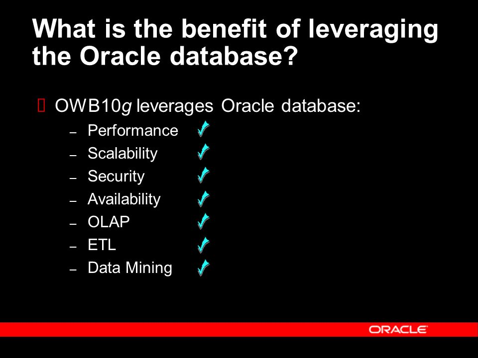 What is the benefit of leveraging the Oracle database? OWB10g leverages Oracle database: – Performance – Scalability – Security – Availability – OLAP