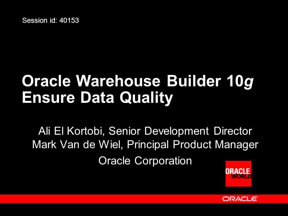 Oracle Warehouse Builder 10g Ensure Data Quality Ali El Kortobi, Senior Development Director Mark Van de Wiel, Principal Product Manager Oracle Corpor
