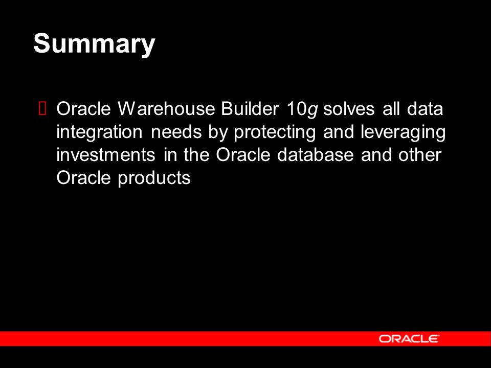Summary Oracle Warehouse Builder 10g solves all data integration needs by protecting and leveraging investments in the Oracle database and other Oracl