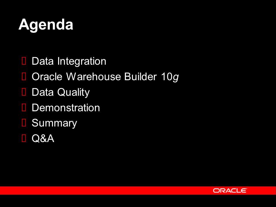 Agenda Data Integration Oracle Warehouse Builder 10g Data Quality Demonstration Summary Q&A