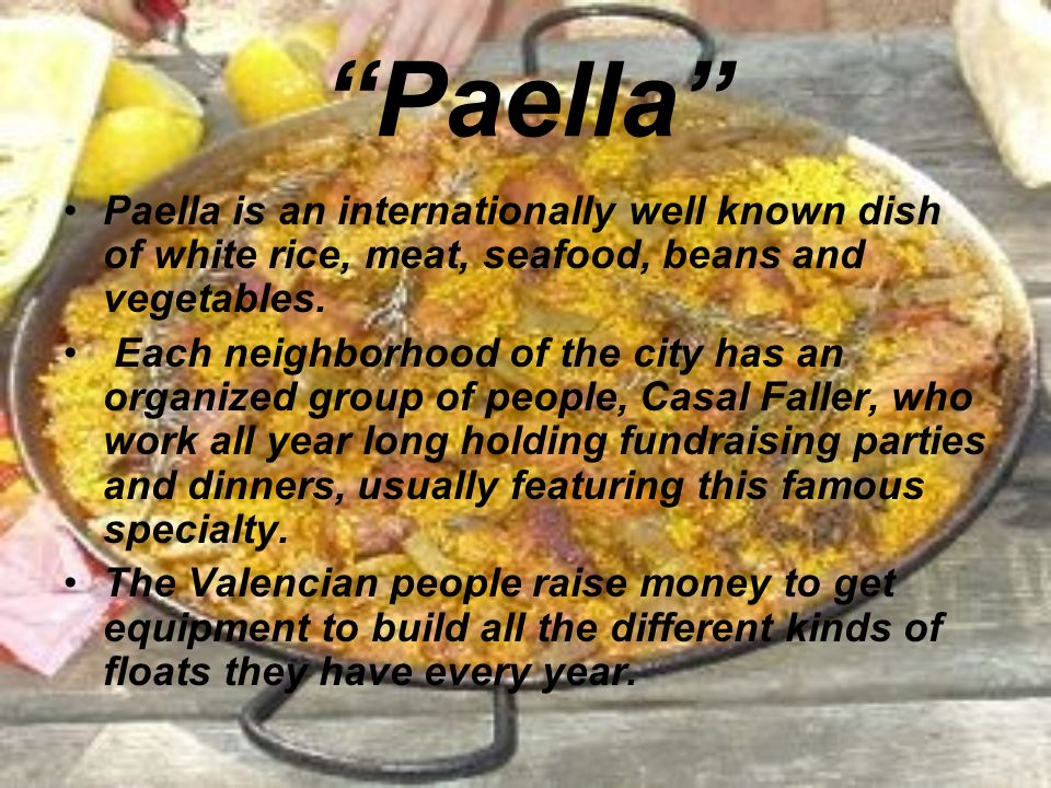 Paella Paella is an internationally well known dish of white rice, meat, seafood, beans and vegetables.
