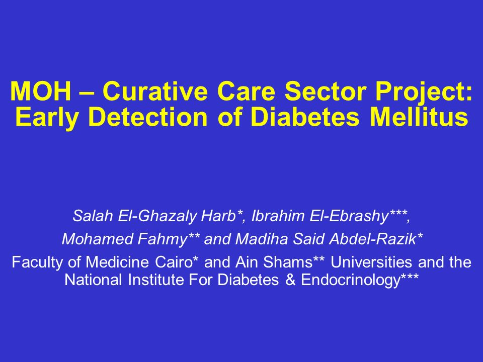 MOH – Curative Care Sector Project: Early Detection of Diabetes Mellitus Salah El-Ghazaly Harb*, Ibrahim El-Ebrashy***, Mohamed Fahmy** and Madiha Sai