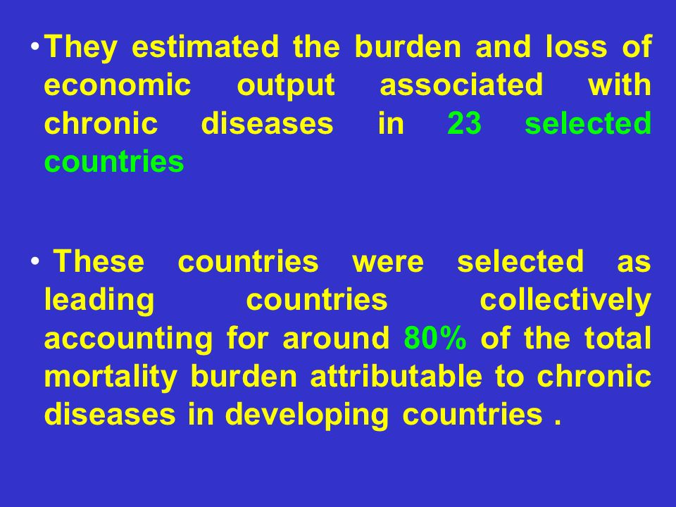 They estimated the burden and loss of economic output associated with chronic diseases in 23 selected countries These countries were selected as leadi