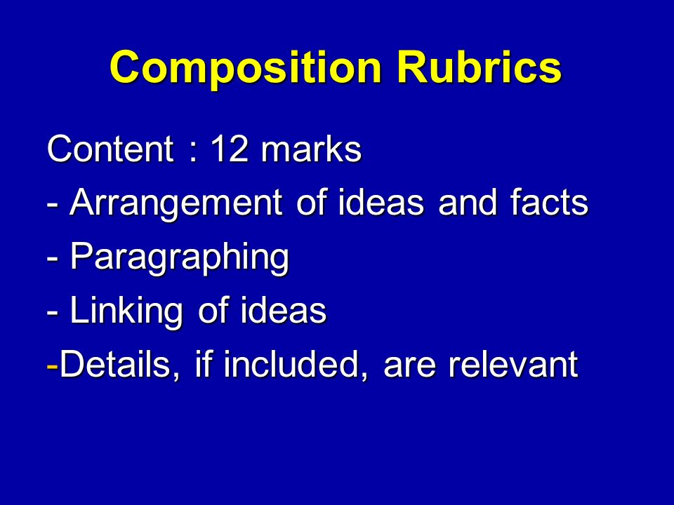 Composition Rubrics Content : 12 marks - Arrangement of ideas and facts - Paragraphing - Linking of ideas -Details, if included, are relevant