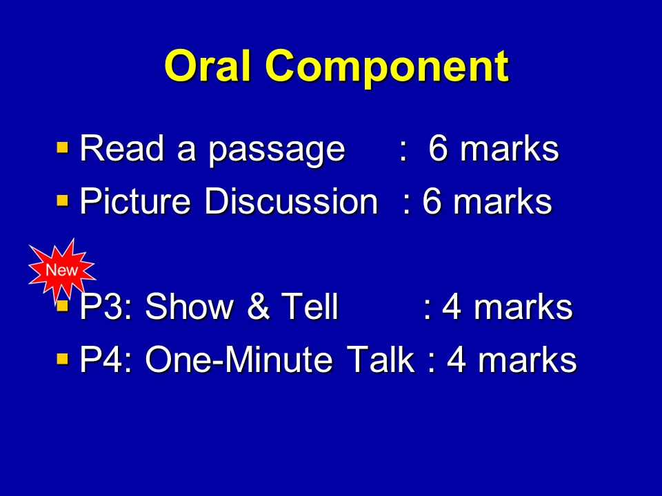 Oral Component Oral Component Read a passage : 6 marks Read a passage : 6 marks Picture Discussion : 6 marks Picture Discussion : 6 marks P3: Show & Tell : 4 marks P3: Show & Tell : 4 marks P4: One-Minute Talk : 4 marks P4: One-Minute Talk : 4 marks