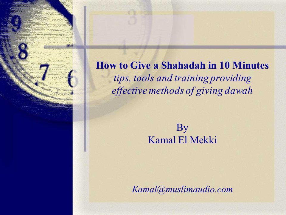 How to Give a Shahadah in 10 Minutes tips, tools and training providing effective methods of giving dawah By Kamal El Mekki Kamal@muslimaudio.com