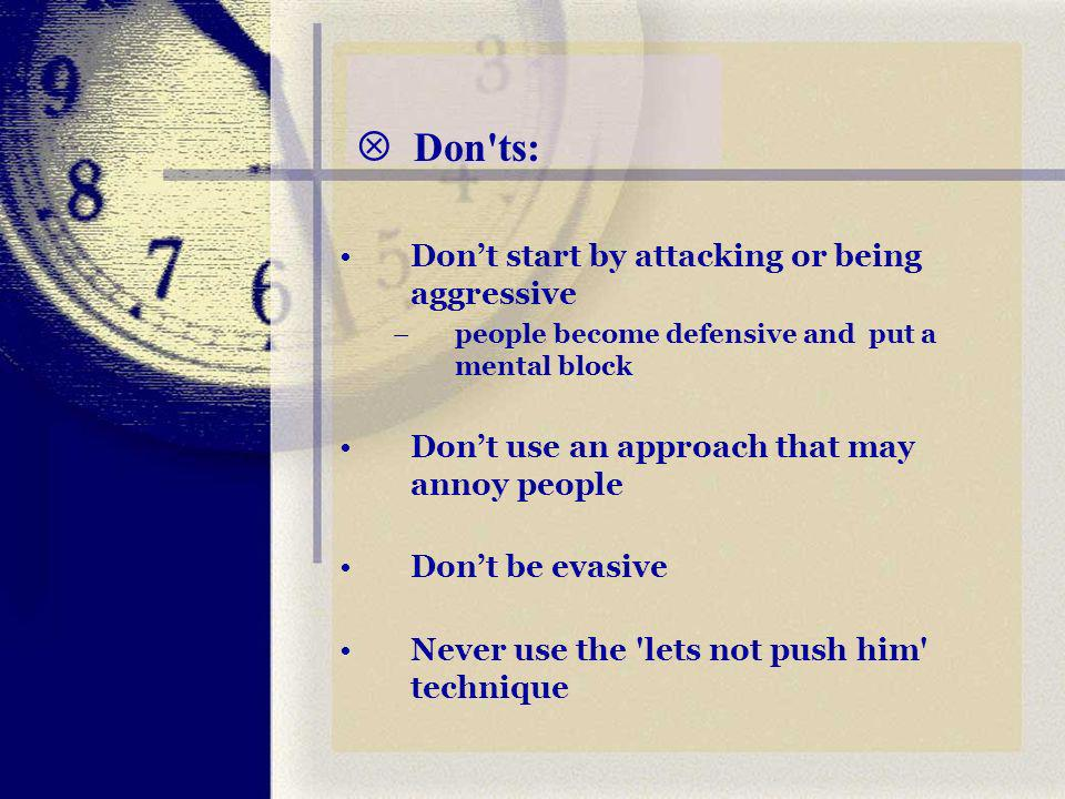 Don ts: Dont start by attacking or being aggressive –people become defensive and put a mental block Dont use an approach that may annoy people Dont be evasive Never use the lets not push him technique