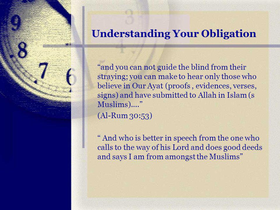 Understanding Your Obligation and you can not guide the blind from their straying; you can make to hear only those who believe in Our Ayat (proofs, evidences, verses, signs) and have submitted to Allah in Islam (s Muslims).… (Al-Rum 30:53) And who is better in speech from the one who calls to the way of his Lord and does good deeds and says I am from amongst the Muslims