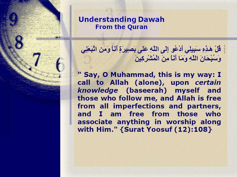 قُلْ هَـذِهِ سَبِيلِي أَدْعُو إِلَى اللّهِ عَلَى بَصِيرَةٍ أَنَاْ وَمَنِ اتَّبَعَنِي وَسُبْحَانَ اللّهِ وَمَا أَنَاْ مِنَ الْمُشْرِكِينَ Say, O Muhammad, this is my way: I call to Allah (alone), upon certain knowledge (baseerah) myself and those who follow me, and Allah is free from all imperfections and partners, and I am free from those who associate anything in worship along with Him. {Surat Yoosuf (12):108} 125125 Understanding Dawah From the Quran