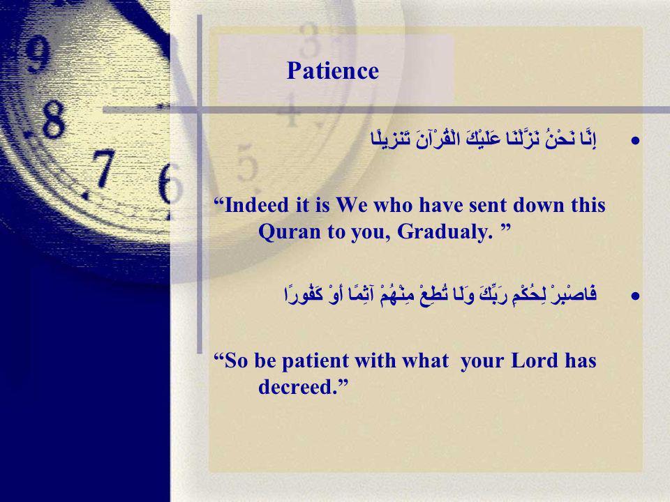 Patience إِنَّا نَحْنُ نَزَّلْنَا عَلَيْكَ الْقُرْآنَ تَنزِيلًا Indeed it is We who have sent down this Quran to you, Gradualy.