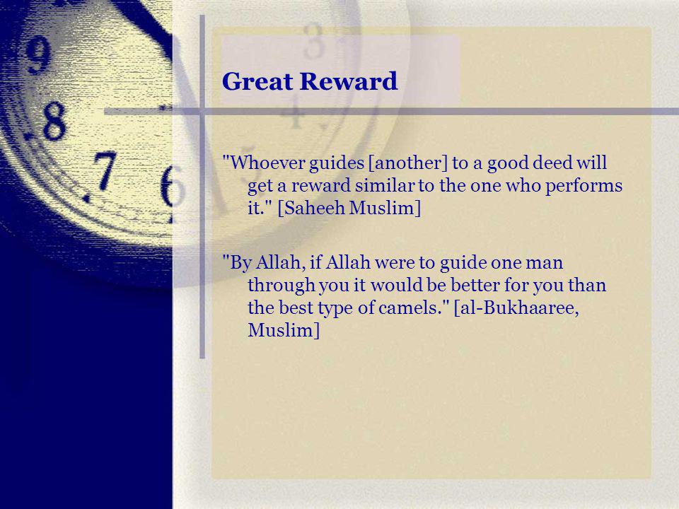 Great Reward Whoever guides [another] to a good deed will get a reward similar to the one who performs it. [Saheeh Muslim] By Allah, if Allah were to guide one man through you it would be better for you than the best type of camels. [al-Bukhaaree, Muslim]