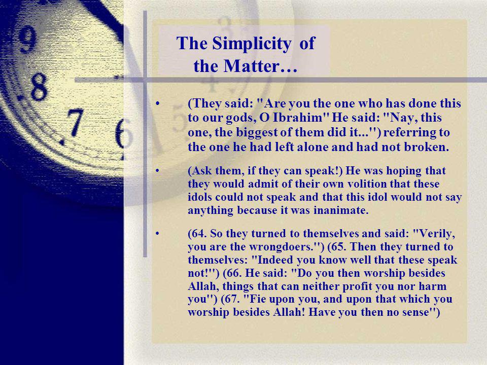 The Simplicity of the Matter… (They said: Are you the one who has done this to our gods, O Ibrahim He said: Nay, this one, the biggest of them did it... ) referring to the one he had left alone and had not broken.
