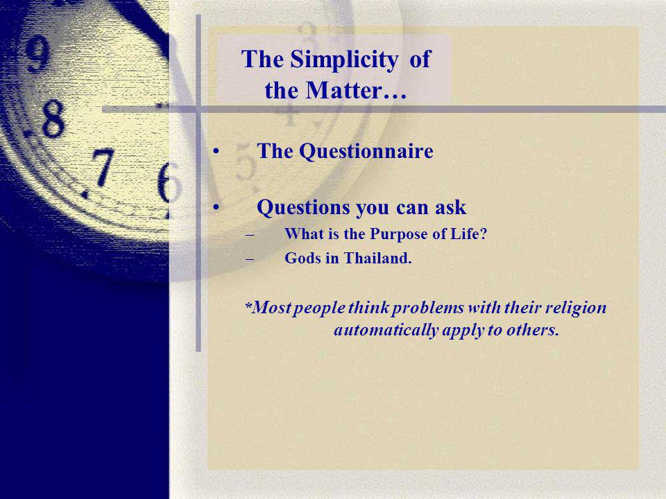 The Simplicity of the Matter… The Questionnaire Questions you can ask –What is the Purpose of Life.