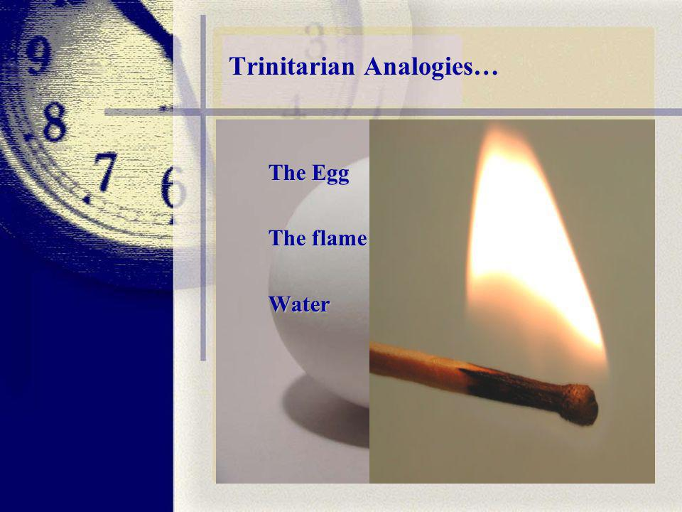 Trinitarian Analogies… The Egg The flame Water