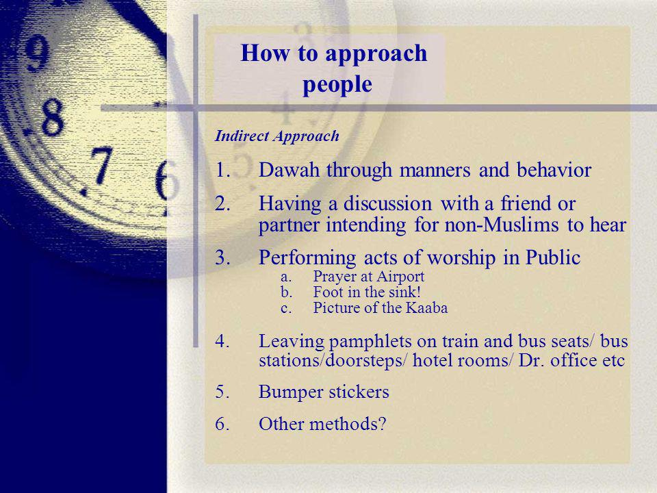 How to approach people Indirect Approach 1.Dawah through manners and behavior 2.Having a discussion with a friend or partner intending for non-Muslims to hear 3.Performing acts of worship in Public a.Prayer at Airport b.Foot in the sink.