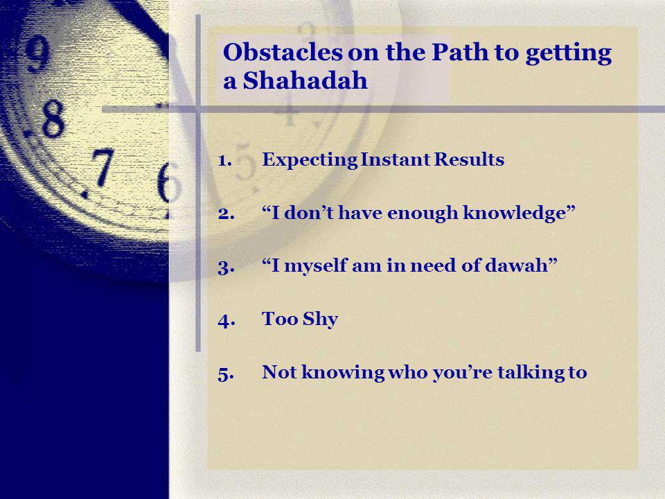 Obstacles on the Path to getting a Shahadah 1.Expecting Instant Results 2.I dont have enough knowledge 3.I myself am in need of dawah 4.Too Shy 5.Not knowing who youre talking to