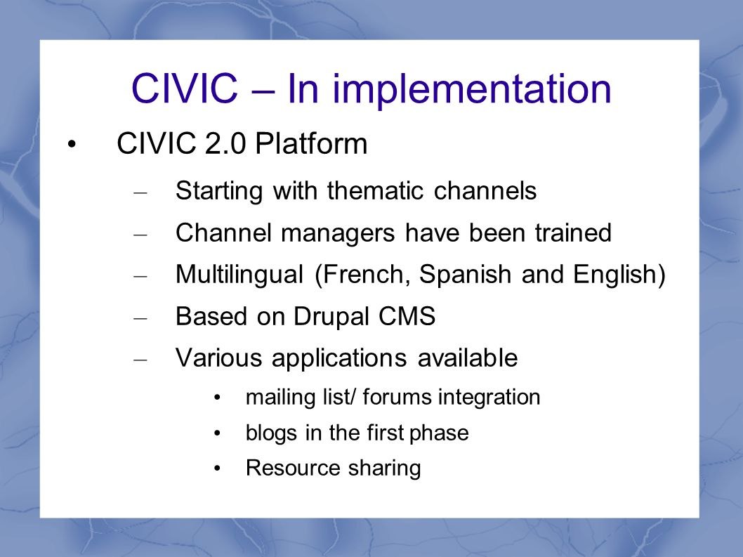 CIVIC – In implementation CIVIC 2.0 Platform – Starting with thematic channels – Channel managers have been trained – Multilingual (French, Spanish and English) – Based on Drupal CMS – Various applications available mailing list/ forums integration blogs in the first phase Resource sharing