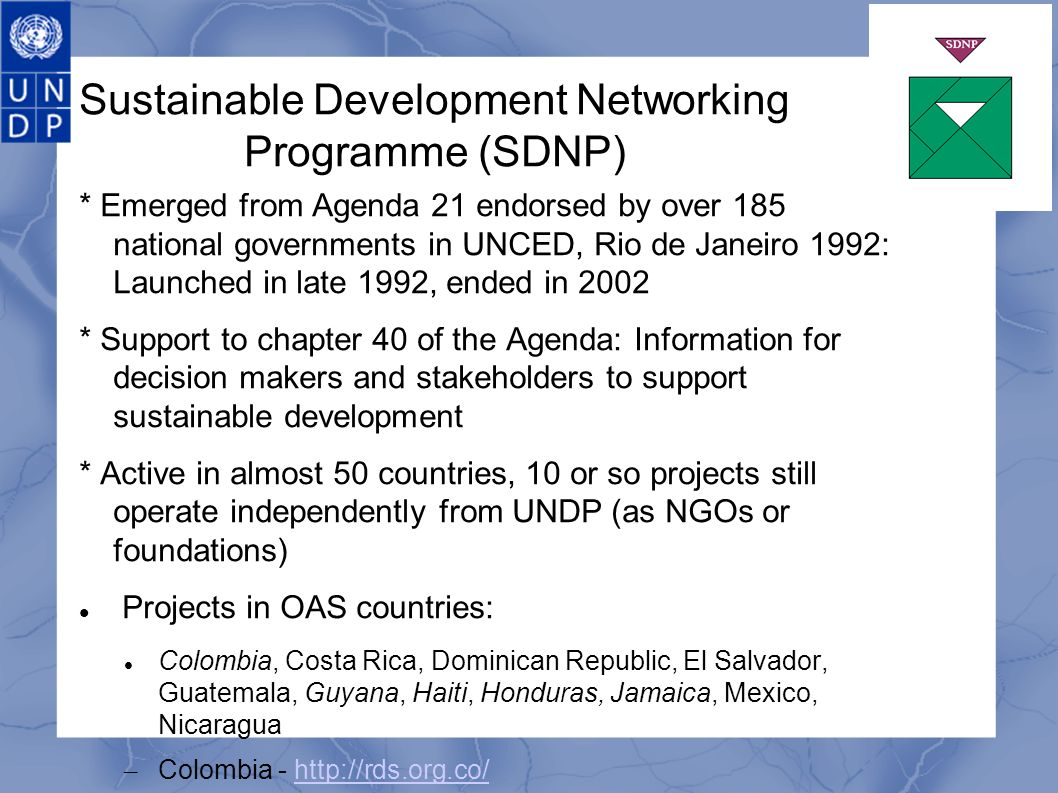 Sustainable Development Networking Programme (SDNP) * Emerged from Agenda 21 endorsed by over 185 national governments in UNCED, Rio de Janeiro 1992: Launched in late 1992, ended in 2002 * Support to chapter 40 of the Agenda: Information for decision makers and stakeholders to support sustainable development * Active in almost 50 countries, 10 or so projects still operate independently from UNDP (as NGOs or foundations) Projects in OAS countries: Colombia, Costa Rica, Dominican Republic, El Salvador, Guatemala, Guyana, Haiti, Honduras, Jamaica, Mexico, Nicaragua – Colombia - http://rds.org.co/http://rds.org.co/ – Guyana - http://www.devnet.org.gyhttp://www.devnet.org.gy – Haiti - http://rddh.hthttp://rddh.ht – Honduras - http://rds.hnhttp://rds.hn – Jamaica - http://jsdnp.org.jm