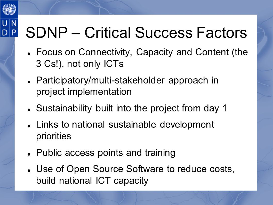SDNP – Critical Success Factors Focus on Connectivity, Capacity and Content (the 3 Cs!), not only ICTs Participatory/multi-stakeholder approach in project implementation Sustainability built into the project from day 1 Links to national sustainable development priorities Public access points and training Use of Open Source Software to reduce costs, build national ICT capacity