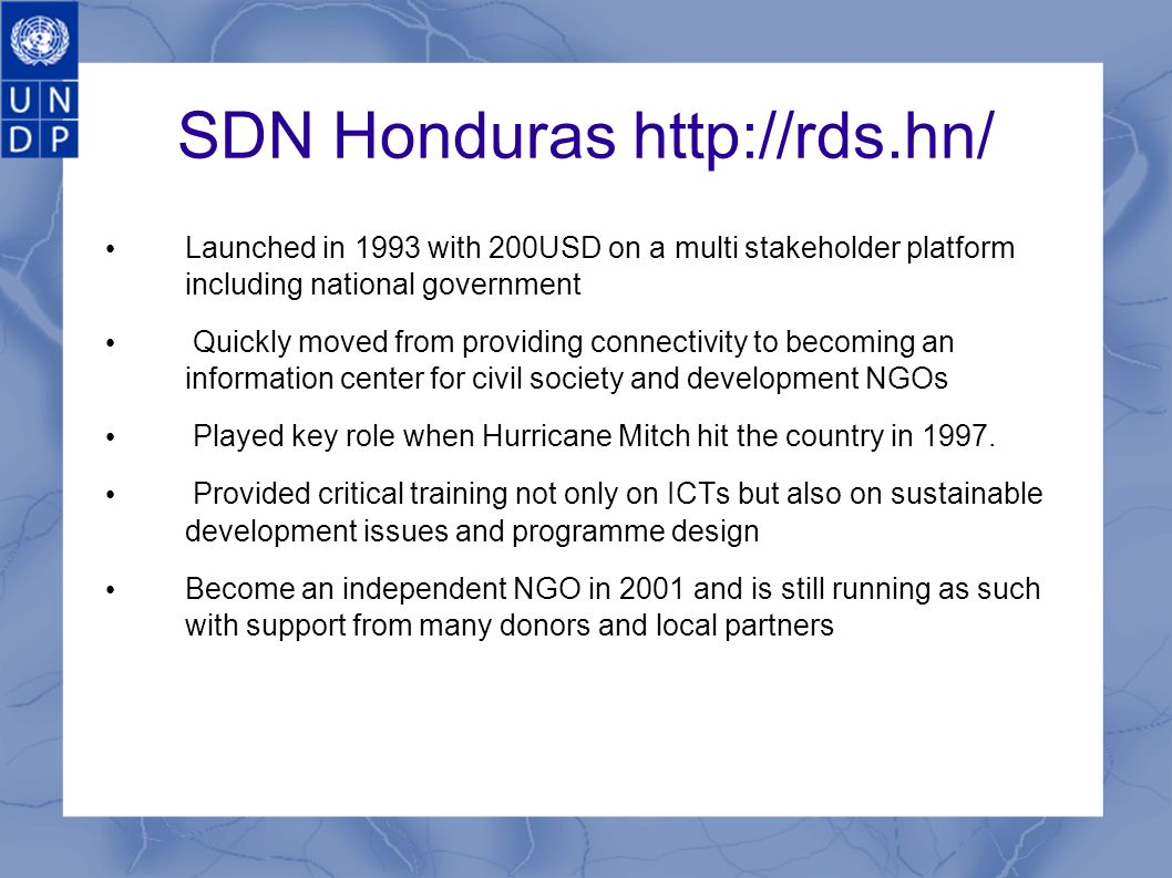 SDN Honduras http://rds.hn/ Launched in 1993 with 200USD on a multi stakeholder platform including national government Quickly moved from providing connectivity to becoming an information center for civil society and development NGOs Played key role when Hurricane Mitch hit the country in 1997.