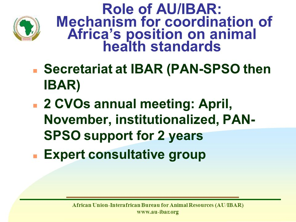 African Union-Interafrican Bureau for Animal Resources (AU/IBAR) www.au-ibar.org Role of AU/IBAR: Mechanism for coordination of Africas position on an