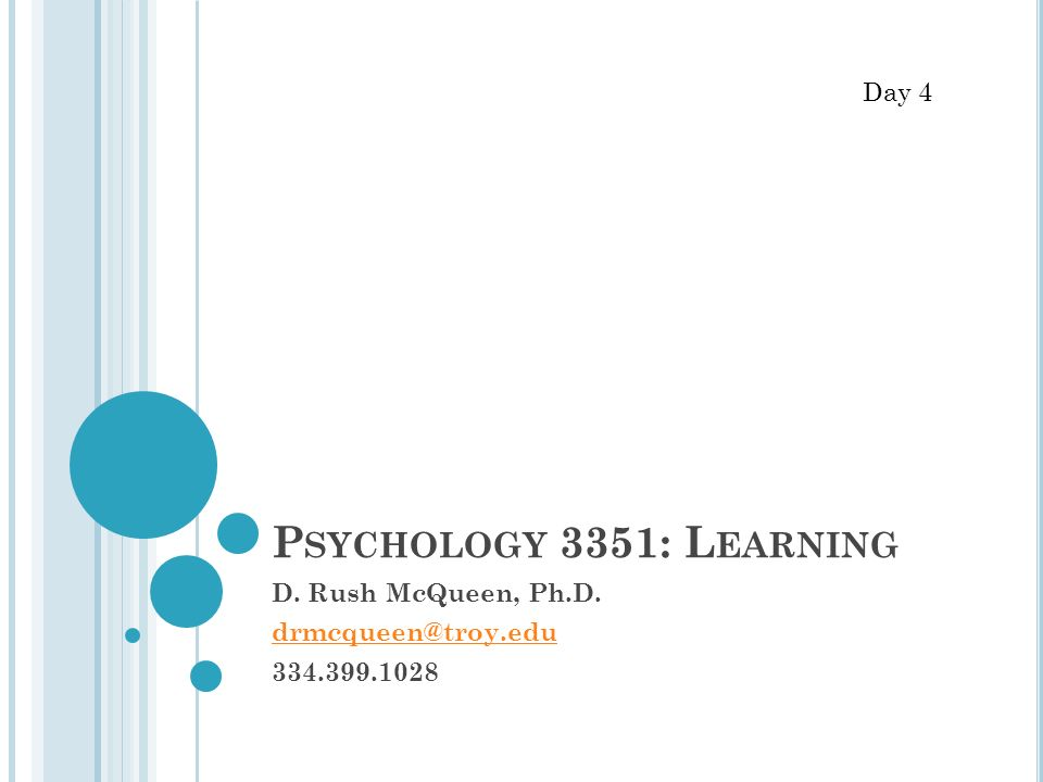 P SYCHOLOGY 3351: L EARNING D. Rush McQueen, Ph.D. drmcqueen@troy.edu 334.399.1028 Day 4