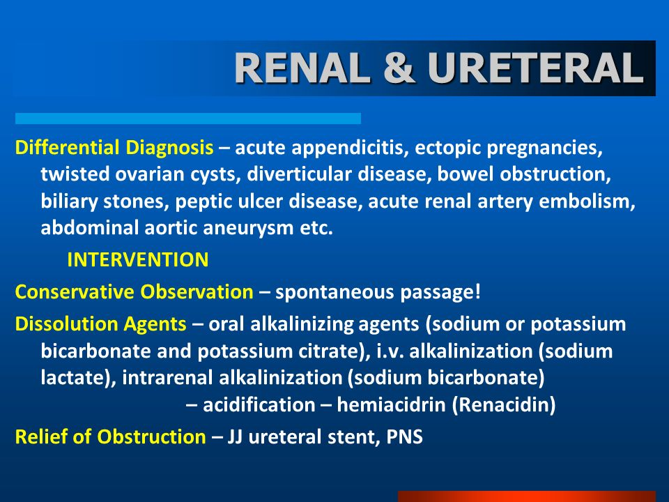RENAL & URETERAL Differential Diagnosis – acute appendicitis, ectopic pregnancies, twisted ovarian cysts, diverticular disease, bowel obstruction, bil