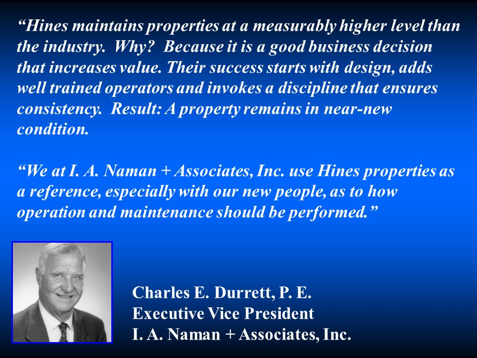 Hines maintains properties at a measurably higher level than the industry. Why? Because it is a good business decision that increases value. Their suc