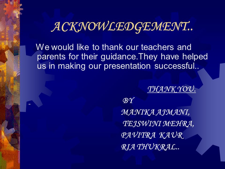 ACKNOWLEDGEMENT.. We would like to thank our teachers and parents for their guidance.They have helped us in making our presentation successful.. THANK